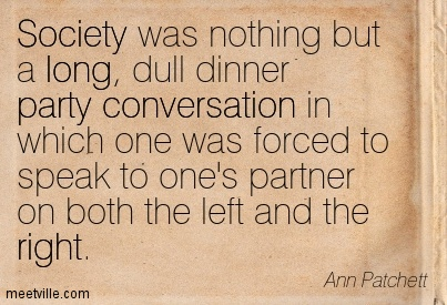 Society was nothing but a long, dull dinner party conversation in which one was forced to speak to one's partner on both the left and the right.  - Ann Patchett
