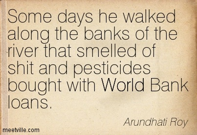 Some days he walked along the banks of the river that smelled of shit and pesticides bought with World Bank loans.