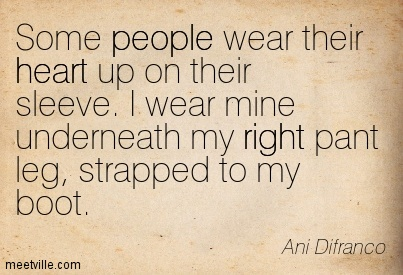 Some people wear their heart up on their sleeve. I wear mine underneath my right pant leg, strapped to my boot. - Ani Difranco