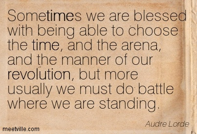 Sometimes we are blessed with being able to choose the time, and the arena, and the manner of our revolution, but more usually we must do battle where we are standing.
