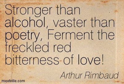 Stronger than alcohol, vaster than poetry, Ferment the freckled red bitterness of love!