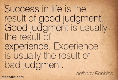 Success in life is the result of good judgment. Good judgment is usually the result of experience. Experience is usually the result of bad judgment.