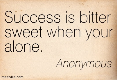 Success Is Bitter Sweet When Your Alone Anonymous