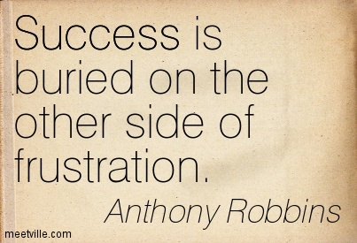 Success is buried on the other side of frustration.