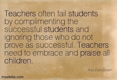 Teachers often fail students by complimenting the successful students and ignoring those who do not prove as successful. Teachers need to embrace and praise all children.