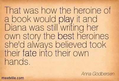 That was how the heroine of a book would play it and Diana was still writing her own story the best heroines she'd always believed took their fate into their own hands.  - Anna Godbersen
