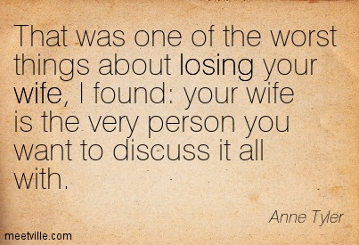 That was one of the worst things about losing your wife, I found your wife is the very person you want to discuss it all with.  - Anne Tyler