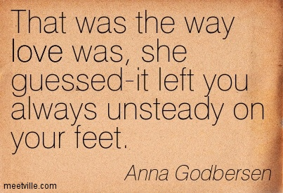 That was the way love was, she guessed-it left you always unsteady on your feet.  - Anna Godbersen