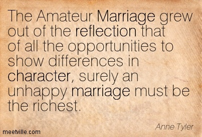 The Amateur Marriage grew out of the reflection that of all the opportunities to show differences in character, surely an unhappy marriage must be the richest.  - Anne Tyler