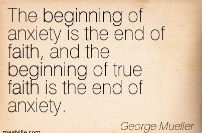 The beginning of anxiety is the end of faith, and the Beginning of true faith is the end of anxiety.  - George Mueller