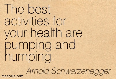 The best activities for your health are pumping and humping.