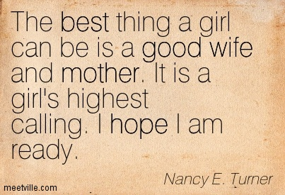 The best thing a girl can be is a good wife and mother. It ...