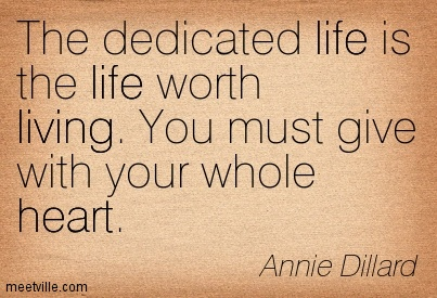 The dedicated life is the life worth living. You must give with your whole heart.