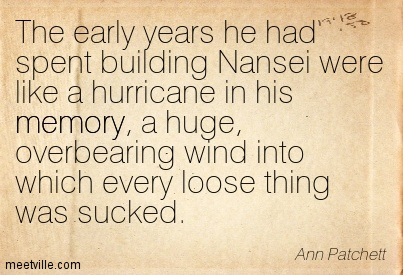 The early years he had spent building Nansei were like a hurricane in his memory, a huge, overbearing wind into which every loose thing was sucked.  - Ann Patchett