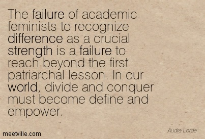 The failure of academic feminists to recognize difference as a crucial strength is a failure to reach beyond the first patriarchal lesson. In our world, divide and conquer must become define and empower.