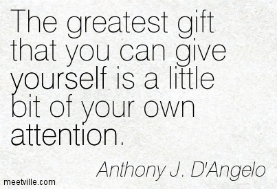 The greatest gift that you can give yourself is a little bit of your own attention.
