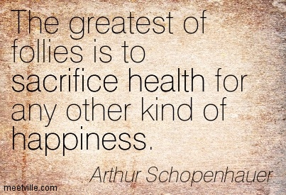 The greatest of follies is to sacrifice health for any other kind of happiness