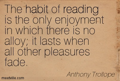 The habit of reading is the only enjoyment in which there is no alloy it lasts when all other pleasures fade.
