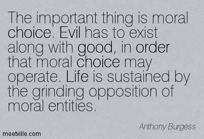 The important thing is moral choice. Evil has to exist along with good, in order that moral choice may operate. Life is sustained by the grinding opposition of moral entities.