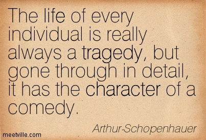 The life of every individual is really always a tragedy, but gone through in detail, it has the character of a comedy.