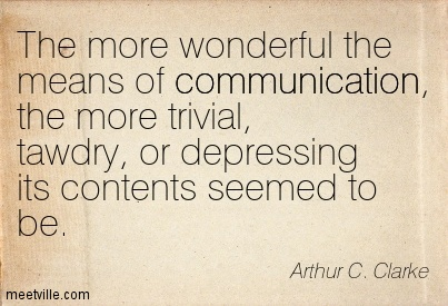 The more wonderful the means of communication, the more trivial, tawdry, or depressing its contents seemed to be.