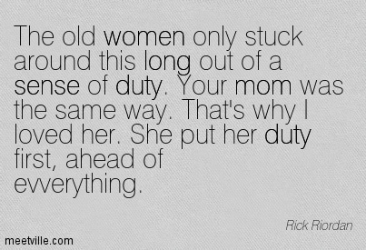 The old women only stuck around this long out of a sense of duty. Your mom was the same way. That's why I loved her. She put her duty first, ahead of evverything.