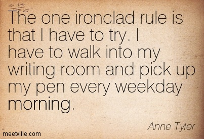 The one ironclad rule is that I have to try. I have to walk into my writing room and pick up my pen every weekday morning.  - Anne Tyler