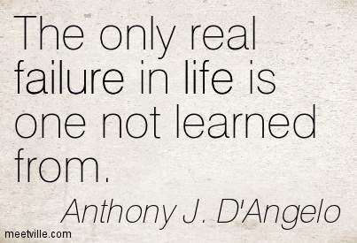 The only real failure in life is one not learned from.