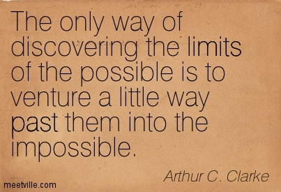 The only way of discovering the limits of the possible is to venture a little way past them into the impossible.