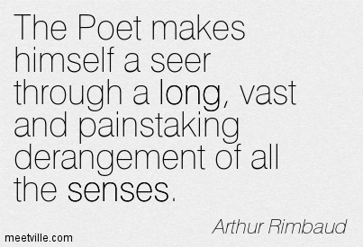 The Poet makes himself a seer through a long, vast and painstaking derangement of all the senses.