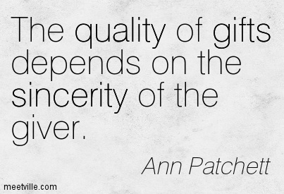 The quality of gifts depends on the sincerity of the giver.  - Ann Patchett