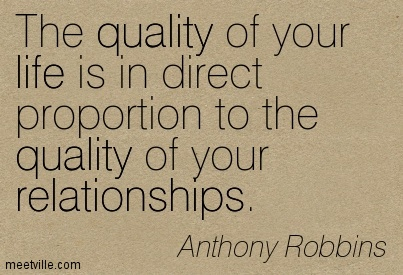The quality of your life is in direct proportion to the quality of your relationships.