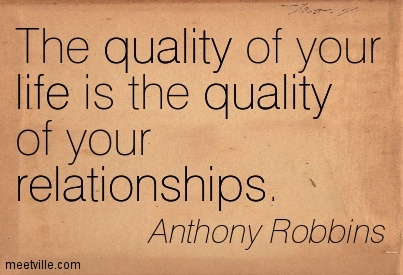 The quality of your life is the quality of your relationships.
