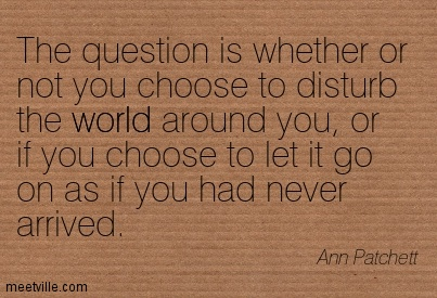 The question is whether or not you choose to disturb the world around you, or if you choose to let it go on as if you had never arrived.  - Ann Patchett