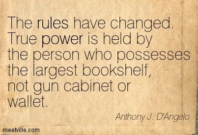 The rules have changed. True power is held by the person who possesses the largest bookshelf, not gun cabinet or wallet.