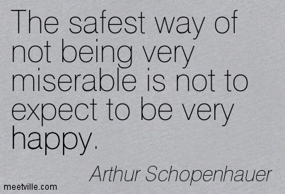 The safest way of not being very miserable is not to expect to be very happy.