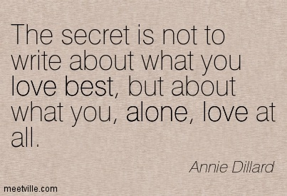 The secret is not to write about what you love best, but about what you, alone, love at all.