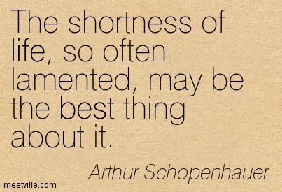 The shortness of life, so often lamented, may be the best thing about it.