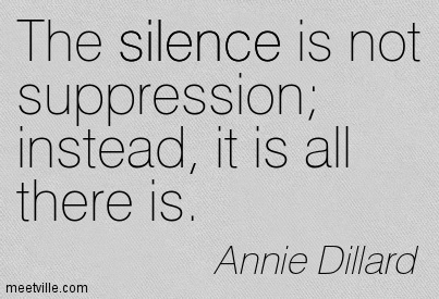 The silence is not suppression; instead, it is all there is.