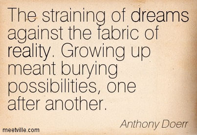 The straining of dreams against the fabric of reality. Growing up meant burying possibilities, one after another.