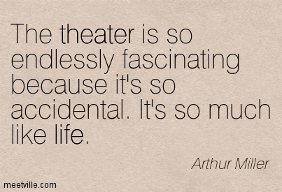 The theater is so endlessly fascinating because it's so accidental. It's so much like life.