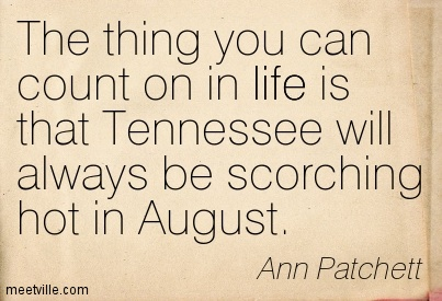 The thing you can count on in life is that Tennessee will always be scorching hot in August.  - Ann Patchett