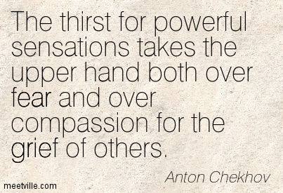 The thirst for powerful sensations takes the upper hand both over fear and over compassion for the grief of others.