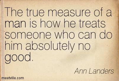The true measure of a man is how he treats someone who can do him absolutely no good.  - Ann Landers