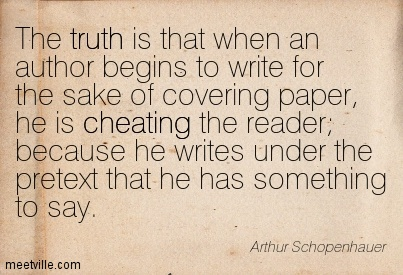 The truth is that when an author begins to write for the sake of covering paper, he is cheating the reader; because he writes under the pretext that he has something to say.