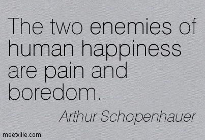 The two enemies of human happiness are pain and boredom.