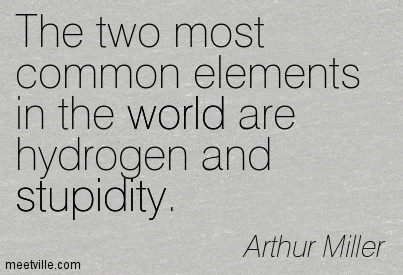 The two most common elements in the world are hydrogen and stupidity.