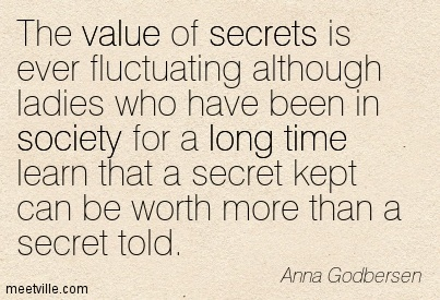 The value of secrets is ever fluctuating although ladies who have been in society for a long time learn that a secret kept can be worth more than a secret told.  - Anna Godbersen