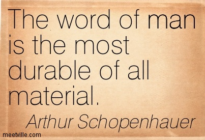 The word of man is the most durable of all material.