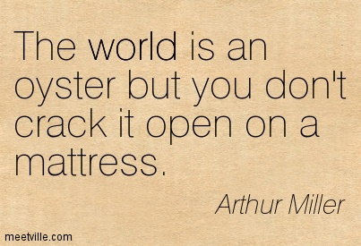 The world is an oyster but you don't crack it open on a mattress.